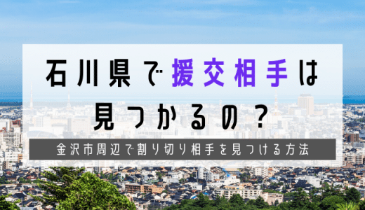 石川で援交女子が増えている?金沢市で出会えるスポットや援交相場まとめ